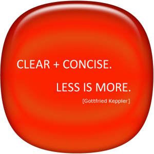 Clear + Concise. Less is more. (Gottfired Keppler)